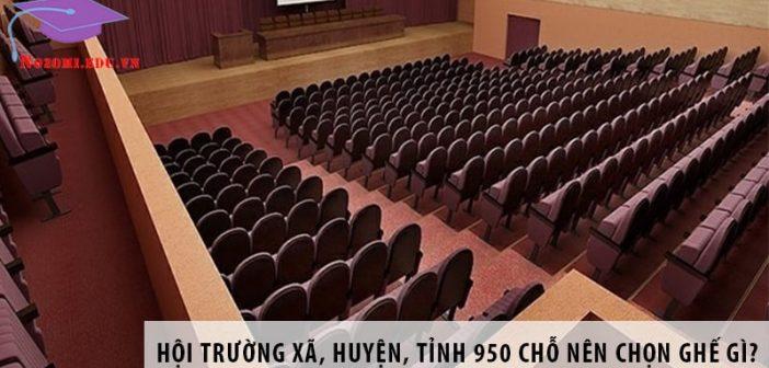 Hội trường xã, huyện, tỉnh 950 chỗ ngồi nên chọn ghế gì?